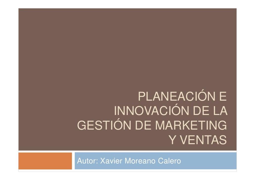 PLANEACIÓN E      INNOVACIÓN DE LA GESTIÓN DE MARKETING             Y VENTAS Autor: Xavier Moreano Calero
