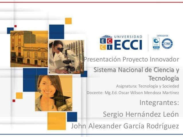 Presentación Proyecto Innovador Sistema Nacional de Ciencia y Tecnología Asignatura: Tecnología y Sociedad Docente: Mg.Ed....
