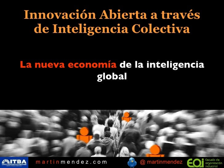 Innovación Abierta a través     de Inteligencia Colectiva   La nueva economía de la inteligencia global          martinmen...