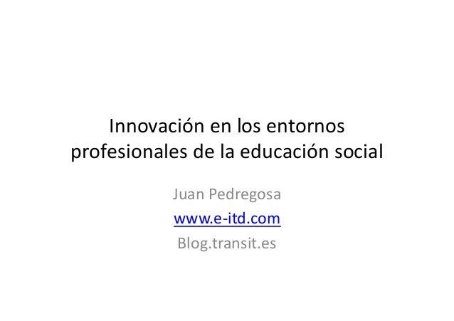 Innovación en los entornosprofesionales de la educación socialJuan Pedregosawww.e-itd.comBlog.transit.es