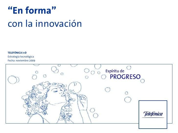 """""""En forma""""con la innovaciónTELEFÓNICA I+DEstrategia tecnológicaFecha: noviembre 2009"""