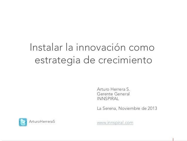 Instalar la innovación como  estrategia de crecimiento Arturo Herrera S. Gerente General INNSPIRAL   La Serena, Noviembre ...