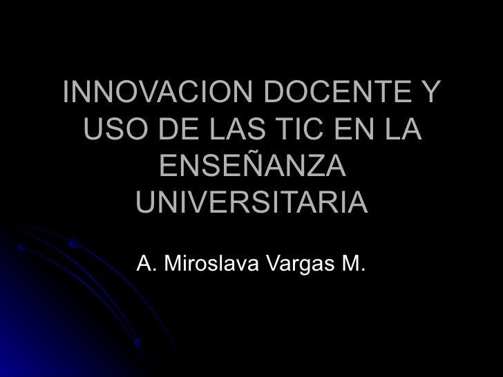 INNOVACION DOCENTE Y USO DE LAS TIC EN LA ENSEÑANZA UNIVERSITARIA A. Miroslava Vargas M.