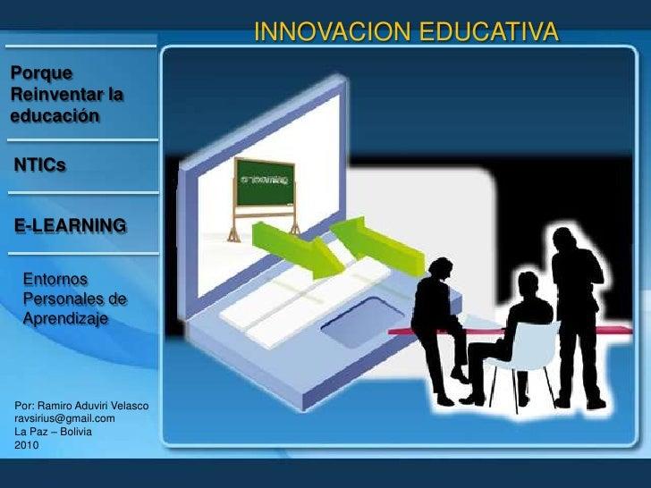 INNOVACION EDUCATIVA<br />Porque Reinventar la educación<br />NTICs<br />E-LEARNING<br />Entornos Personales de Aprendizaj...