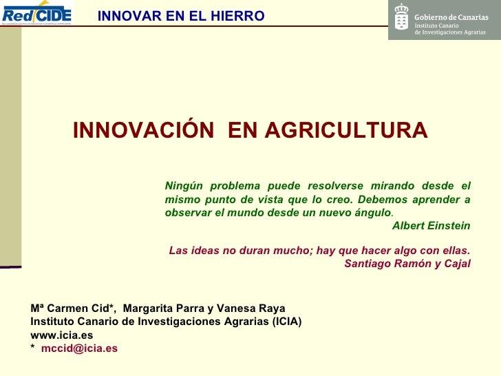 INNOVACIÓN  EN AGRICULTURA Mª Carmen Cid*,  Margarita Parra y Vanesa Raya Instituto Canario de Investigaciones Agrarias (I...