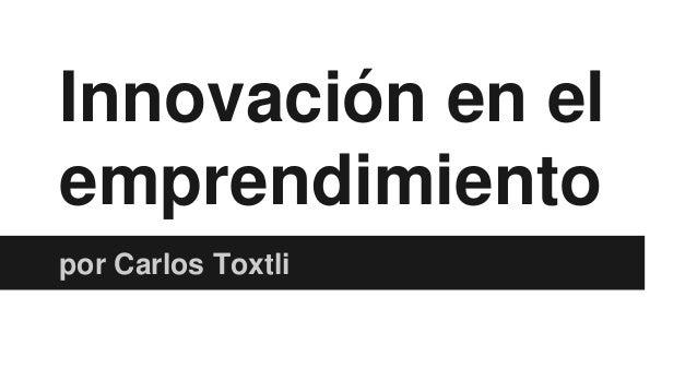 Innovación en el emprendimiento por Carlos Toxtli