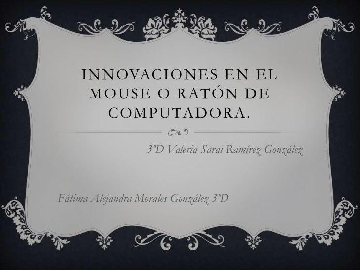 INNOVACIONES EN EL      MOUSE O RATÓN DE       COMPUTADORA.                   3ºD Valeria Sarai Ramírez GonzálezFátima Ale...