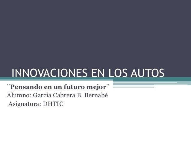 INNOVACIONES EN LOS AUTOS¨Pensando en un futuro mejor¨Alumno: García Cabrera B. BernabéAsignatura: DHTIC