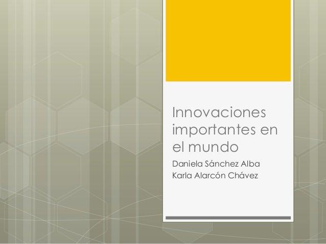 Innovaciones importantes en el mundo Daniela Sánchez Alba Karla Alarcón Chávez