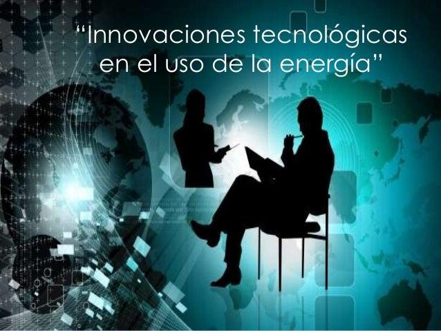 """""""Innovaciones tecnológicas en el uso de la energía"""""""