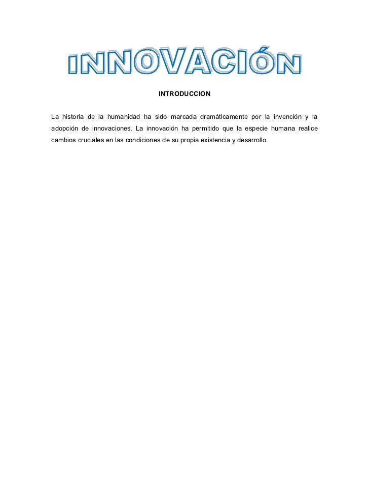 INTRODUCCIONLa historia de la humanidad ha sido marcada dramáticamente por la invención y laadopción de innovaciones. La i...