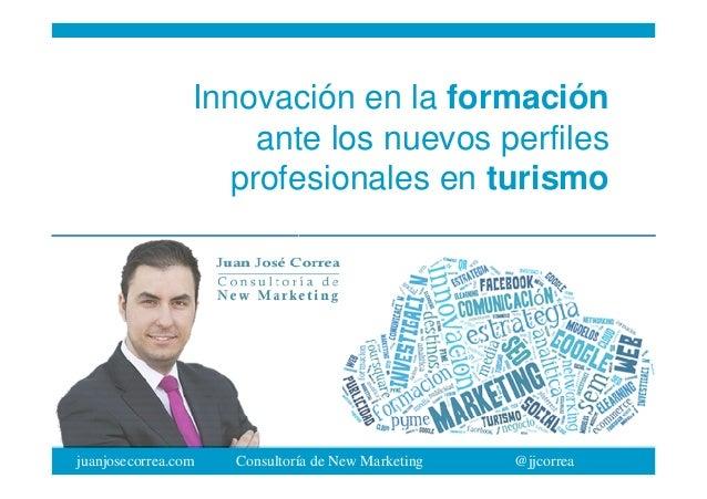 juanjosecorrea.com Consultoría de New Marketing @jjcorrea Innovación en la formación ante los nuevos perfiles profesionale...