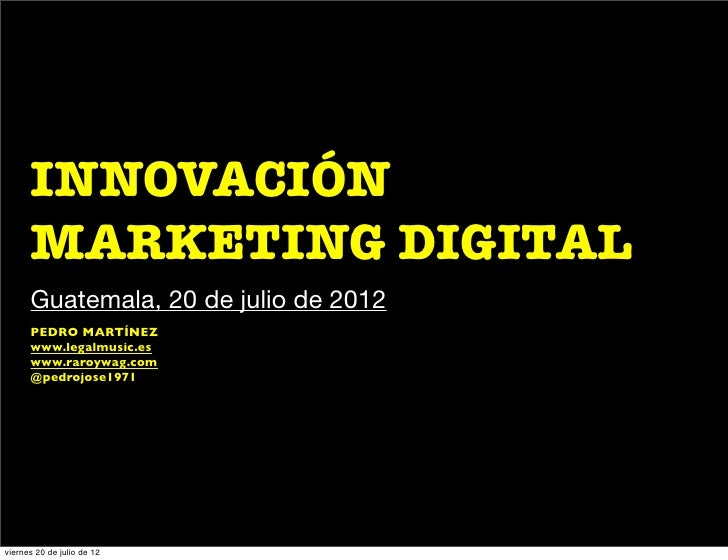 INNOVACIÓN      MARKETING DIGITAL      Guatemala, 20 de julio de 2012      PEDRO MARTÍNEZ      www.legalmusic.es      www....