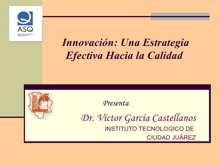 Innovación: Una Estrategia Efectiva Hacia la Calidad  Presenta Dr. Víctor García Castellanos INSTITUTO TECNOLOGICO DE  CIU...