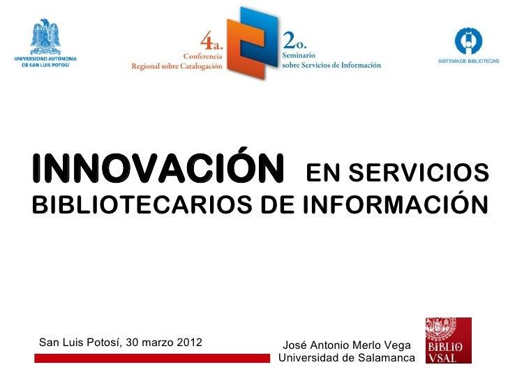 INNOVACIÓN        EN SERVICIOSBIBLIOTECARIOS DE INFORMACIÓNSan Luis Potosí, 30 marzo 2012    José Antonio Merlo Vega      ...