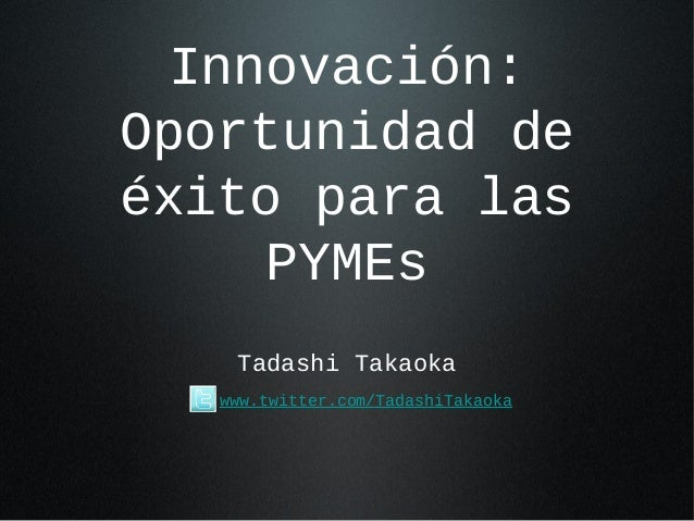 Innovación: Oportunidad de éxito para las PYMEs Tadashi Takaoka www.twitter.com/TadashiTakaoka
