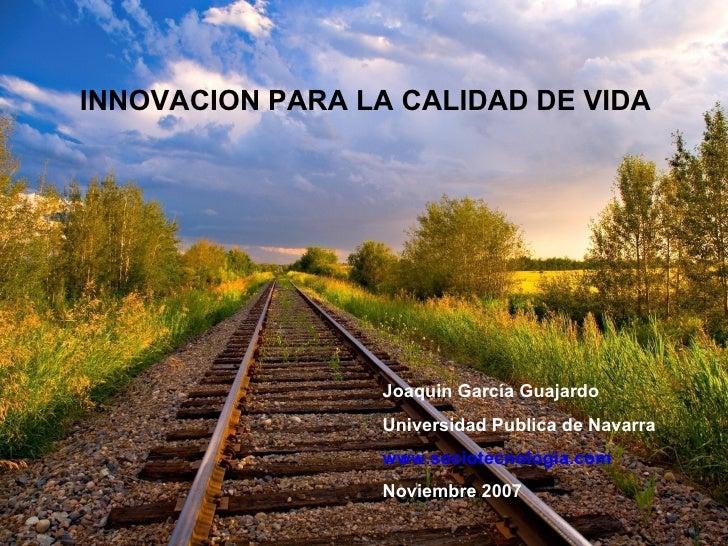 INNOVACION PARA LA CALIDAD DE VIDA Joaquin García Guajardo Universidad Publica de Navarra www.sociotecnologia.com Noviembr...