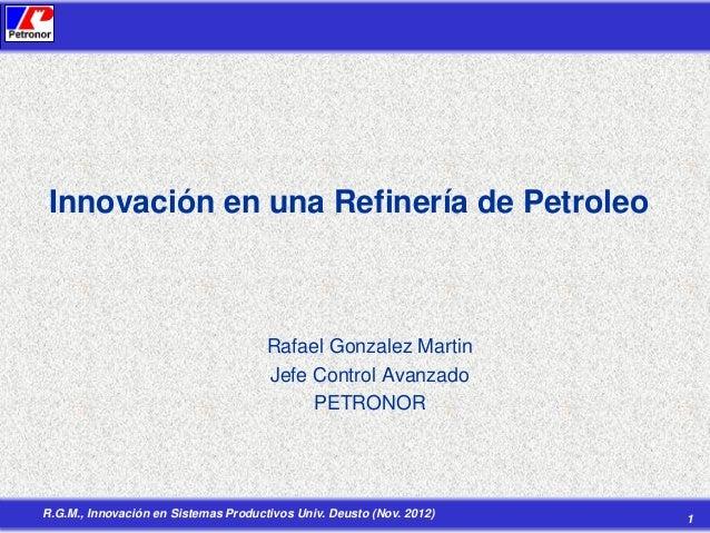 Innovación en una Refinería de Petroleo  Rafael Gonzalez Martin Jefe Control Avanzado PETRONOR  R.G.M., Innovación en Sist...