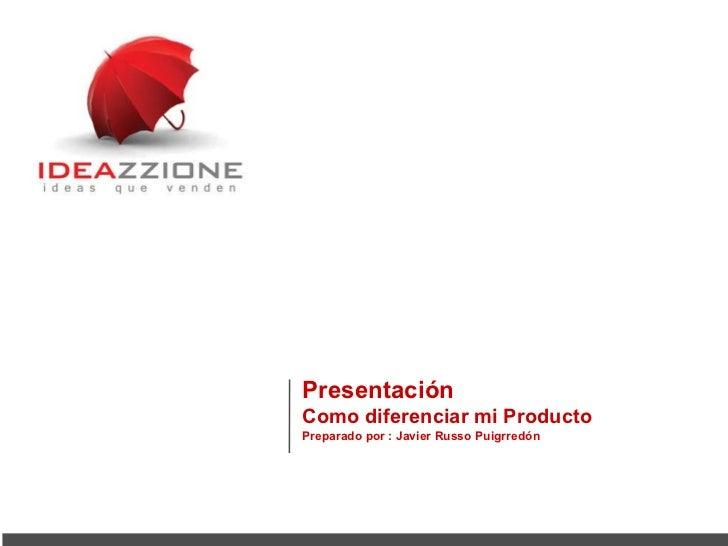 Presentación   Como diferenciar mi Producto Preparado por : Javier Russo Puigrredón