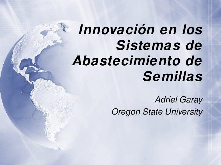 Innovación en los Sistemas de Abastecimiento de Semillas Adriel Garay Oregon State University