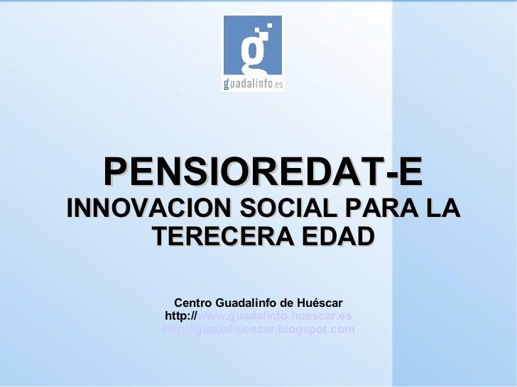 PENSIOREDAT-E INNOVACION SOCIAL PARA LA TERECERA EDAD Centro Guadalinfo de Huéscar http:// www.guadalinfo.huescar.es http:...