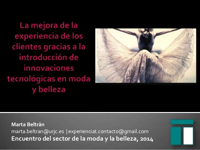 Marta Beltrán marta.beltran@urjc.es   experienciat.contacto@gmail.com  Encuentro del sector de la moda y la belleza, 2014