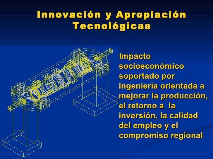 Innovación y Apropiación Tecnológicas <ul><li>Impacto socioeconómico soportado por ingeniería orientada a mejorar la produ...