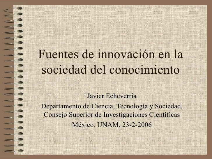 Fuentes de innovación en la sociedad del conocimiento                Javier Echeverría Departamento de Ciencia, Tecnología...