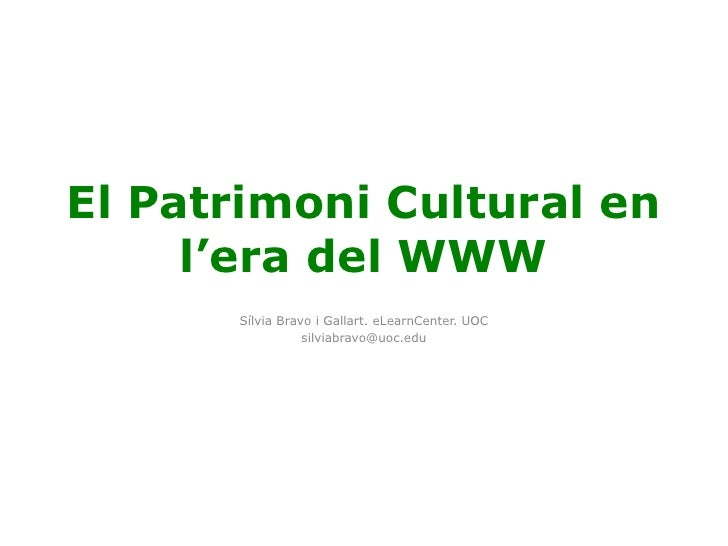 El Patrimoni Cultural en l'era del WWW<br />Sílvia Bravo i Gallart. eLearnCenter. UOC<br />silviabravo@uoc.edu<br />