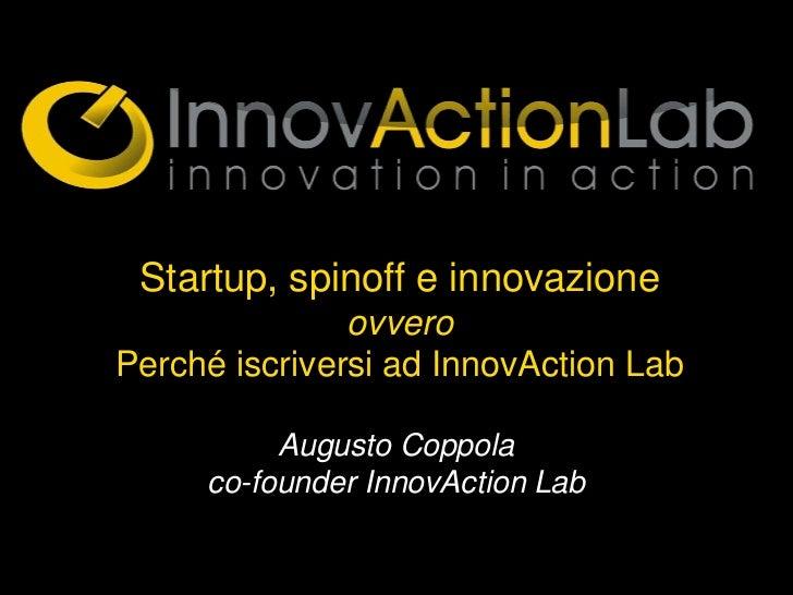 Startup, spinoff e innovazione               ovveroPerché iscriversi ad InnovAction Lab          Augusto Coppola     co-fo...