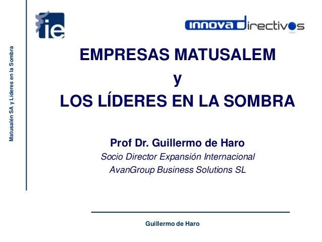 Guillermo de Haro MatusalénSAyLíderesenlaSombra EMPRESAS MATUSALEM y LOS LÍDERES EN LA SOMBRA Prof Dr. Guillermo de Haro S...