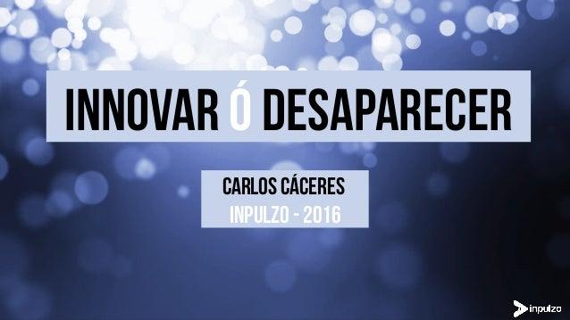 INNOVAr ó desaparecer CARLOS CÁCERES INPULZO - 2016