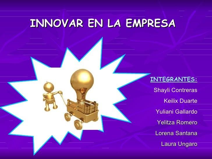 INNOVAR EN LA EMPRESA INTEGRANTES: Shayli Contreras Keilix Duarte Yuliani Gallardo Yelitza Romero Lorena Santana Laura Ung...