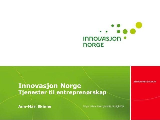 Innovasjon Norge  Tjenester til entreprenørskap Ann-Mari Skinne  ENTREPRENØRSKAP