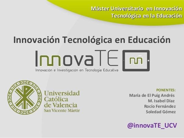 Innovación Tecnológica en EducaciónPONENTES:María de El Puig AndrésM. Isabel DíazRocío FernándezSoledad GómezMáster Univer...