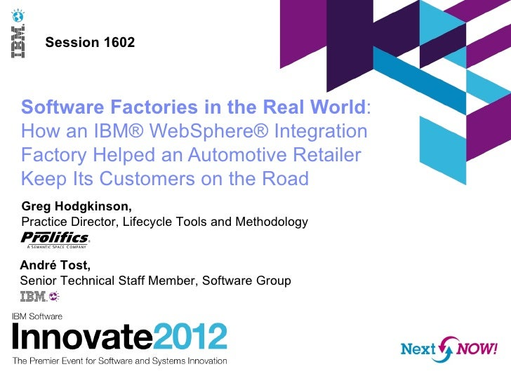 Session 1602Software Factories in the Real World:How an IBM® WebSphere® IntegrationFactory Helped an Automotive RetailerKe...