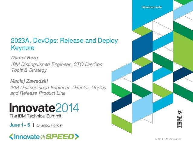 © 2014 IBM Corporation 2023A, DevOps: Release and Deploy Keynote Daniel Berg IBM Distinguished Engineer, CTO DevOps Tools ...