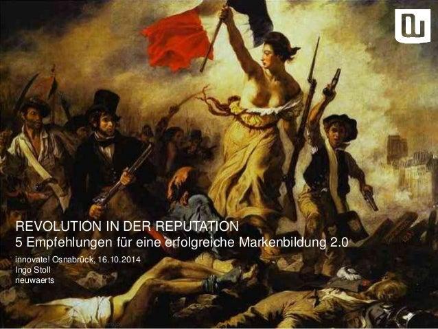 REVOLUTION IN DER REPUTATION  5 Empfehlungen für eine erfolgreiche Markenbildung 2.0  innovate! Osnabrück, 16.10.2014  Ing...