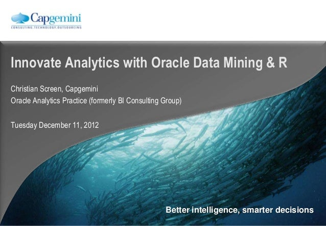 Innovate Analytics with Oracle Data Mining & RChristian Screen, CapgeminiOracle Analytics Practice (formerly BI Consulting...