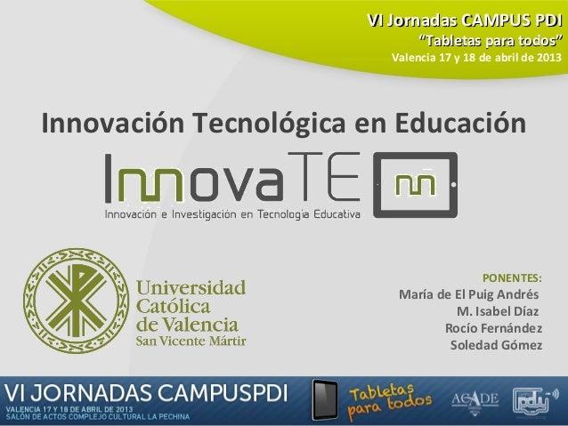 Innovación Tecnológica en EducaciónPONENTES:María de El Puig AndrésM. Isabel DíazRocío FernándezSoledad GómezVI Jornadas C...