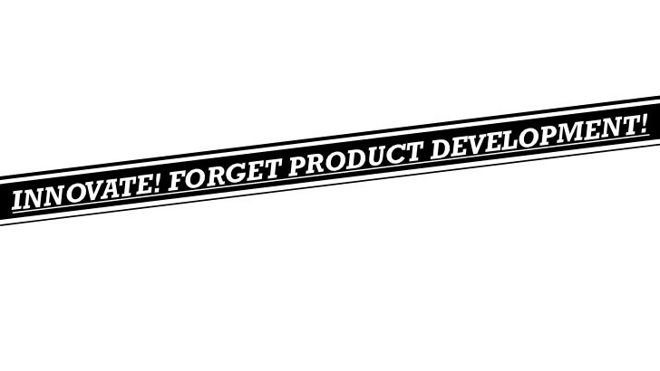Innovate! Forget product development