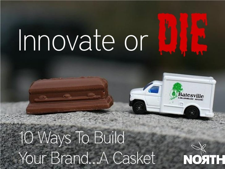 Innovate or           Die 10 Ways To Build Your Brand…A Casket