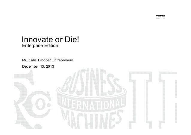 Innovate or Die! Enterprise Edition  Mr. Kalle Tiihonen, Intrapreneur December 13, 2013