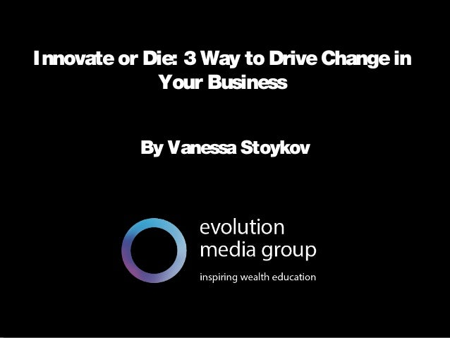 Innovate or Die 3 Ways to Drive Change in Your Business