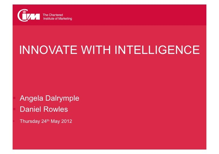CIM Sussex  INNOVATE WITH INTELLIGENCE  Angela Dalrymple  Daniel Rowles  Thursday 24th May 2012