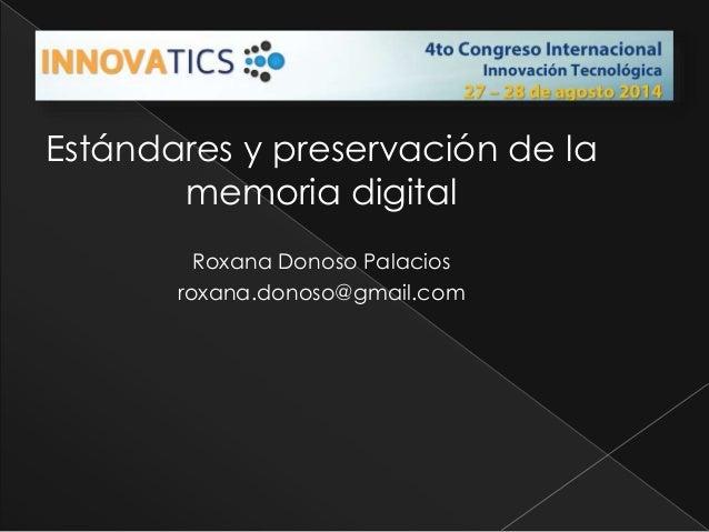 Estándares y preservación de la  memoria digital  Roxana Donoso Palacios  roxana.donoso@gmail.com
