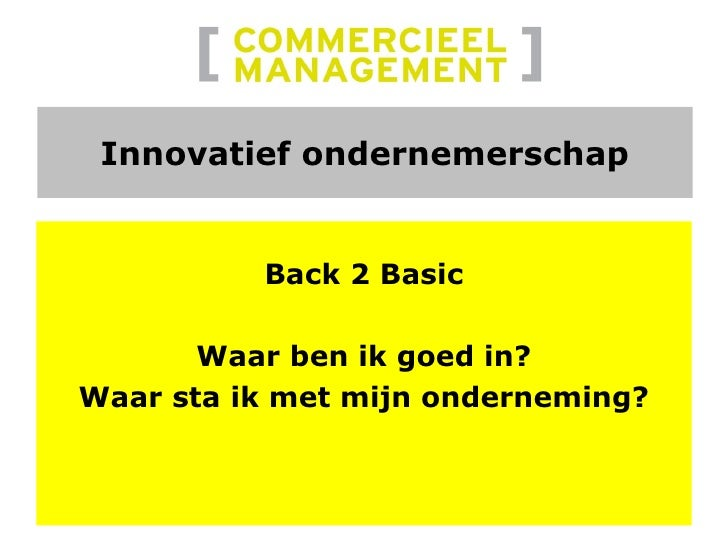 Innovatief ondernemerschap <ul><li>Back 2 Basic </li></ul><ul><li>Waar ben ik goed in? </li></ul><ul><li>Waar sta ik met m...
