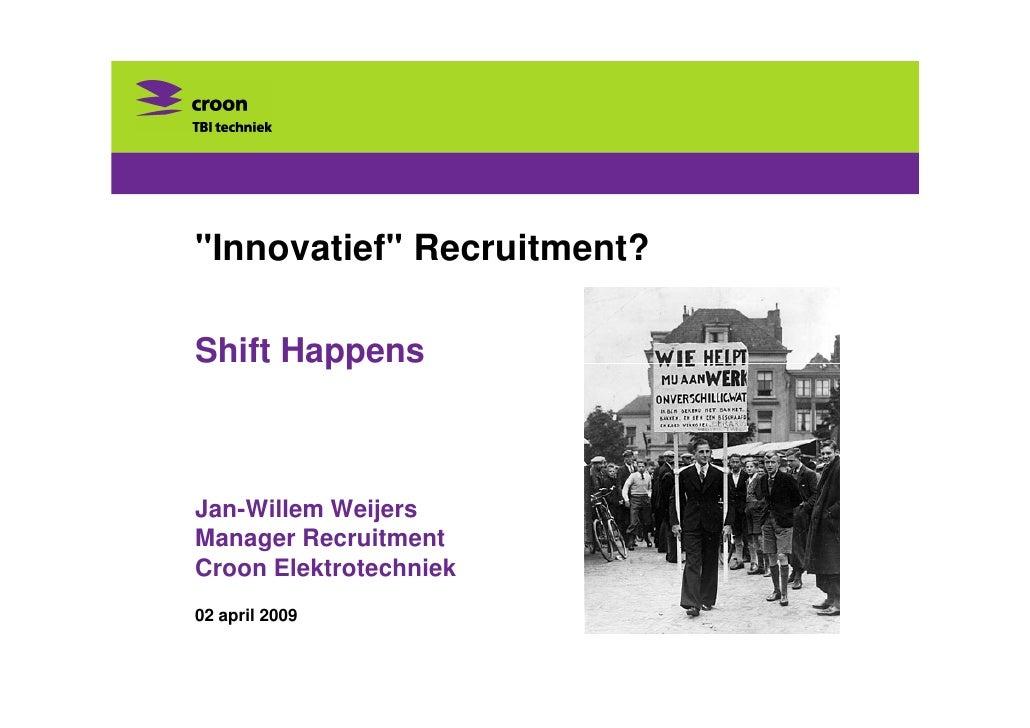 quot;Innovatiefquot; Recruitment?  Shift Happens    Jan-Willem Weijers Manager Recruitment Croon Elektrotechniek 02 april ...