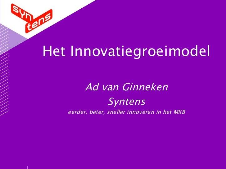 Het Innovatiegroeimodel Ad van Ginneken Syntens eerder, beter, sneller innoveren in het MKB