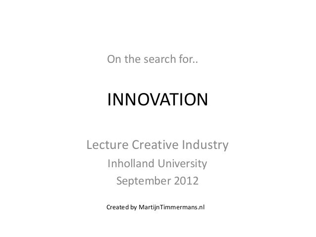 On the search for..   INNOVATIONLecture Creative Industry   Inholland University     September 2012   Created by MartijnTi...